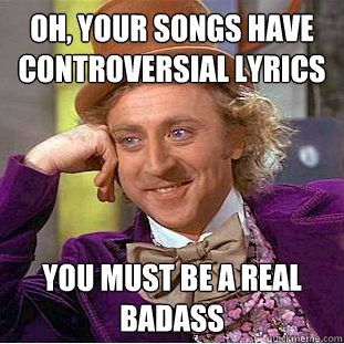 Oh, your songs have controversial lyrics you must be a real badass - Oh, your songs have controversial lyrics you must be a real badass  Condescending Wonka