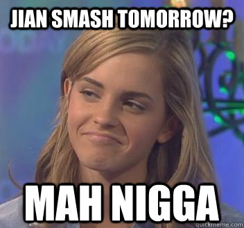 Jian smash tomorrow? mah nigga
