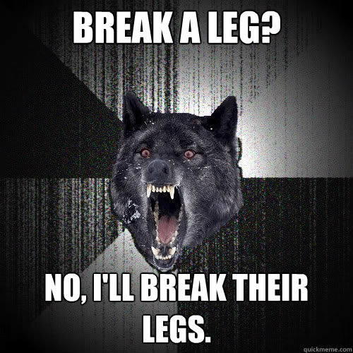 Break a leg? No, I'll break their legs. - Break a leg? No, I'll break their legs.  insanitywolf