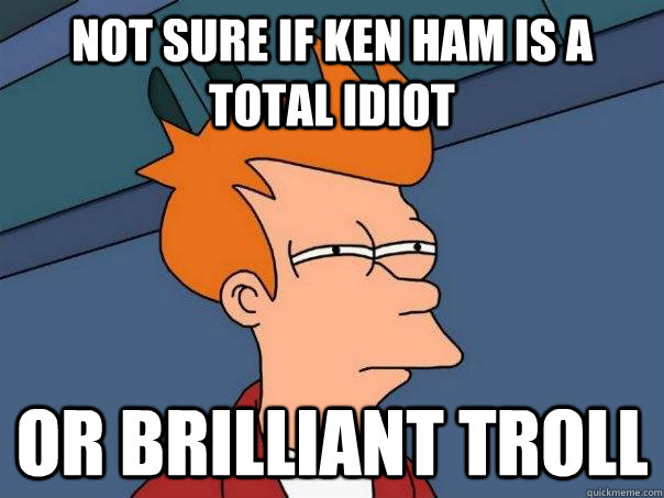 not sure if ken ham is a total idiot  or brilliant troll - not sure if ken ham is a total idiot  or brilliant troll  Futurama Fry