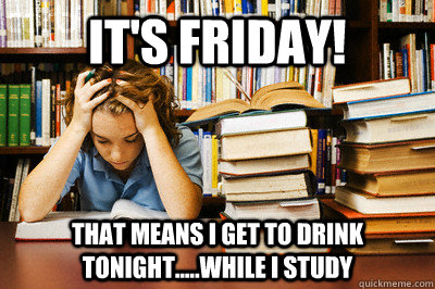 It's friday! that means I get to drink tonight.....While I study  Stressed out student