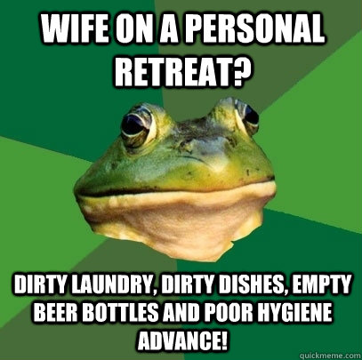 Wife on a personal retreat? Dirty Laundry, Dirty Dishes, empty beer bottles and poor hygiene Advance! - Wife on a personal retreat? Dirty Laundry, Dirty Dishes, empty beer bottles and poor hygiene Advance!  Foul Bachelor Frog