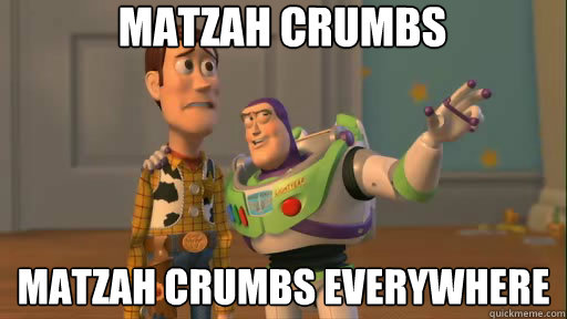 Matzah crumbs matzah crumbs everywhere - Matzah crumbs matzah crumbs everywhere  Everywhere