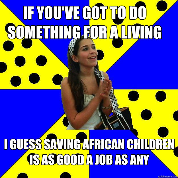 if you've got to do something for a living i guess saving african children is as good a job as any  Sheltered Suburban Kid