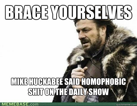 BRACE YOURSELVES mike huckabee said homophobic shit on the daily show - BRACE YOURSELVES mike huckabee said homophobic shit on the daily show  Misc