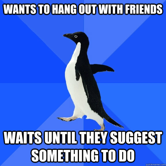 Wants to hang out with friends waits until they suggest something to do - Wants to hang out with friends waits until they suggest something to do  Socially Awkward Penguin