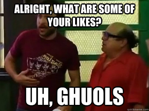 Alright, what are some of your likes? uh, ghuols