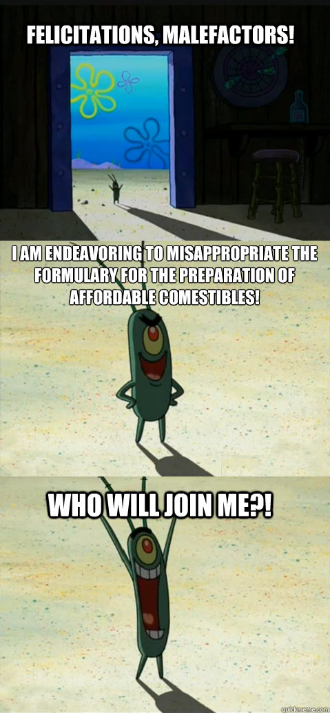 felicitations, malefactors! I am endeavoring to misappropriate the formulary for the preparation of affordable comestibles! who will join me?! - felicitations, malefactors! I am endeavoring to misappropriate the formulary for the preparation of affordable comestibles! who will join me?!  Misc
