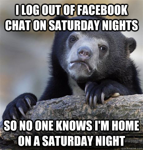 I log out of facebook chat on Saturday nights So no one knows i'm home on a saturday night - I log out of facebook chat on Saturday nights So no one knows i'm home on a saturday night  Confession Bear