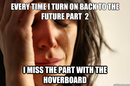 Every time i turn on back to the future part  2 i miss the part with the hoverboard - Every time i turn on back to the future part  2 i miss the part with the hoverboard  First World Problems