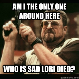 Am I the only one around here Who is sad Lori died? - Am I the only one around here Who is sad Lori died?  Misc