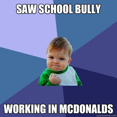 saw school bully working in mcdonalds  Success Kid