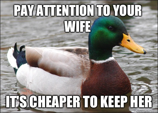 Pay attention to your wife It's cheaper to keep her - Pay attention to your wife It's cheaper to keep her  Actual Advice Mallard