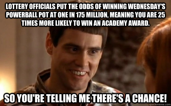 Lottery officials put the odds of winning Wednesday's Powerball pot at one in 175 million, meaning you are 25 times more likely to win an Academy Award. So you're telling me there's a chance! - Lottery officials put the odds of winning Wednesday's Powerball pot at one in 175 million, meaning you are 25 times more likely to win an Academy Award. So you're telling me there's a chance!  powerball lloyd