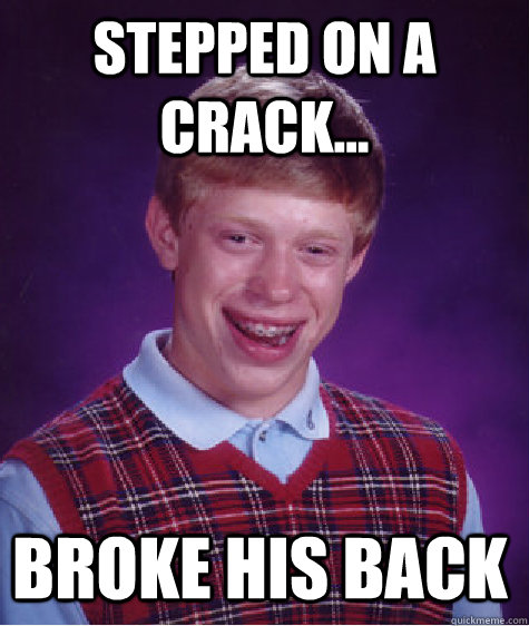 Stepped on a crack... broke his back - Stepped on a crack... broke his back  Bad Luck Brian Shits