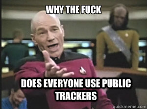 why the fuck does everyone use public trackers - why the fuck does everyone use public trackers  Annoyed Picard