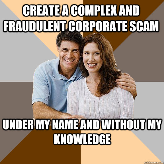 Create a complex and fraudulent corporate scam under my name and without my knowledge - Create a complex and fraudulent corporate scam under my name and without my knowledge  Scumbag Parents