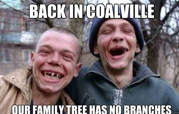 BACK IN COALVILLE OUR FAMILY TREE HAS NO BRANCHES - BACK IN COALVILLE OUR FAMILY TREE HAS NO BRANCHES  inbred