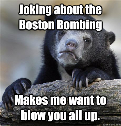 Joking about the Boston Bombing Makes me want to blow you all up. - Joking about the Boston Bombing Makes me want to blow you all up.  Confession Bear