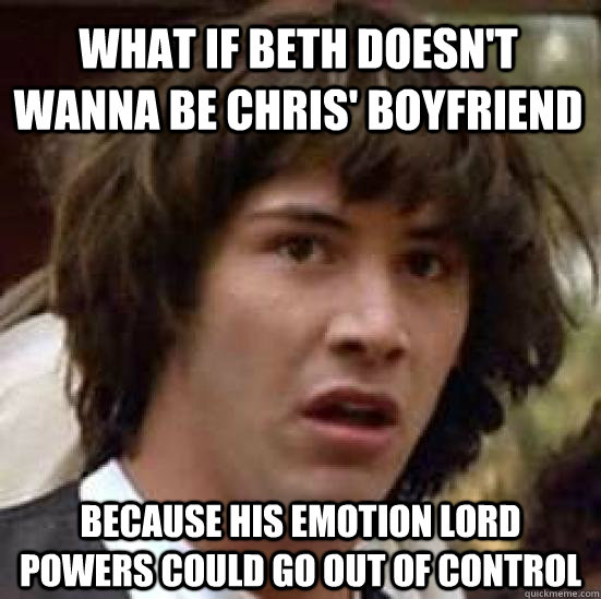 What if beth doesn't wanna be chris' boyfriend because his emotion lord powers could go out of control - What if beth doesn't wanna be chris' boyfriend because his emotion lord powers could go out of control  conspiracy keanu