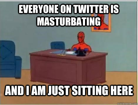 Everyone on twitter is masturbating And I am just sitting here