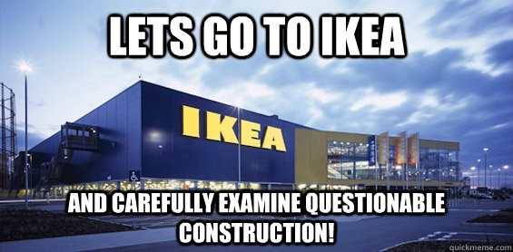 Lets Go to Ikea and carefully examine questionable construction!