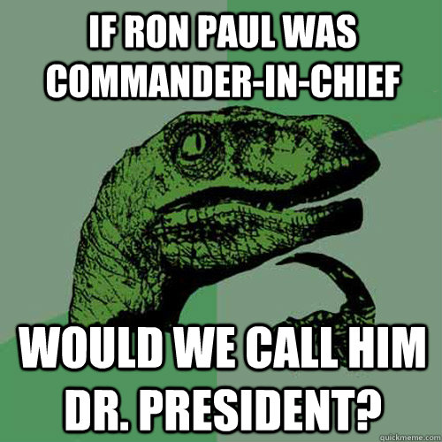 If Ron Paul was Commander-in-Chief Would we call him Dr. President?  Philosoraptor