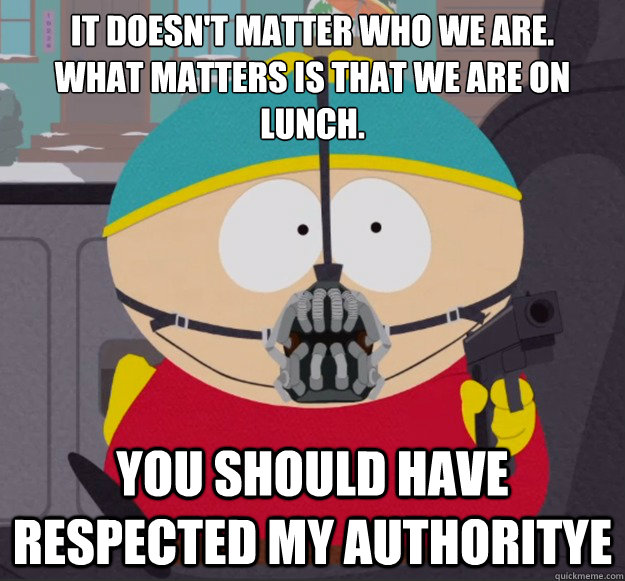 It doesn't matter who we are.  What matters is that we are on lunch. You should have respected my authoritye