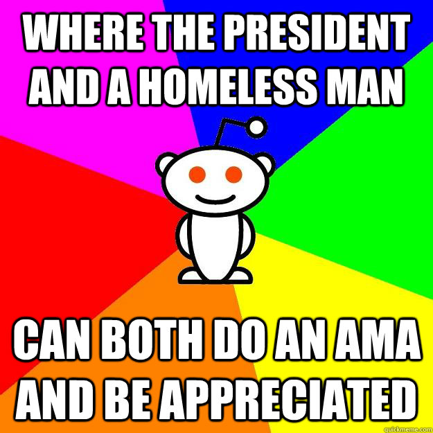 Where the President and a homeless man can both do an ama and be appreciated