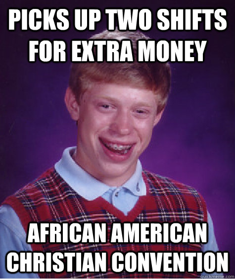 Picks up two shifts for extra money African American Christian Convention - Picks up two shifts for extra money African American Christian Convention  Bad Luck Brian