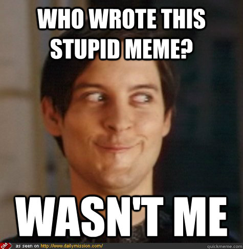 bc70fdad258cc0fdb2fbeea9169b49ddc3bd70cca780f88037fda3dee52f8a81 who wrote this stupid meme? wasn't me tobey maguire wasnt me,Your Stupid Meme