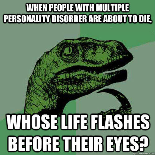When people with multiple personality disorder are about to die, whose life flashes before their eyes? - When people with multiple personality disorder are about to die, whose life flashes before their eyes?  Philosoraptor