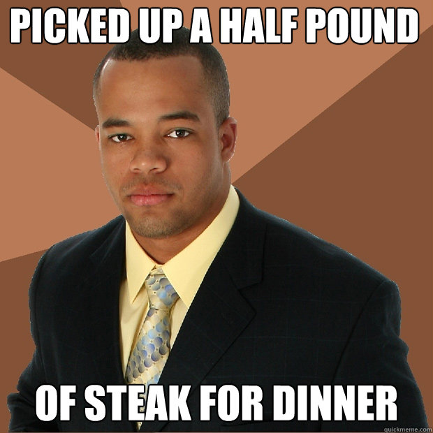picked up a half pound of steak for dinner - picked up a half pound of steak for dinner  Successful Black Man