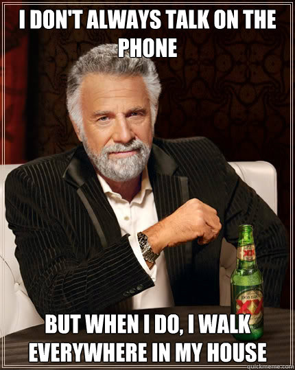 i don't always talk on the phone but when I do, I walk everywhere in my house - i don't always talk on the phone but when I do, I walk everywhere in my house  The Most Interesting Man In The World