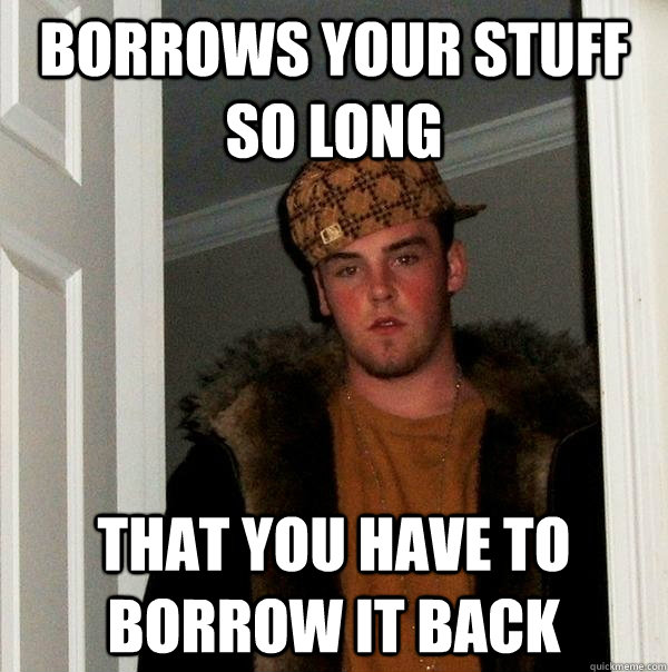 Borrows your stuff so long that you have to borrow it back - Borrows your stuff so long that you have to borrow it back  Scumbag Steve