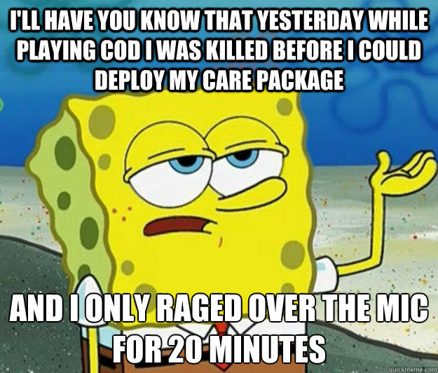 I'll have you know that yesterday while playing COD I was killed before I could deploy my care package and I only raged over the mic for 20 minutes - I'll have you know that yesterday while playing COD I was killed before I could deploy my care package and I only raged over the mic for 20 minutes  Tough Spongebob