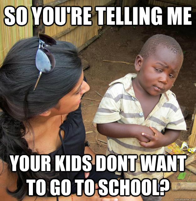 So you're telling me your kids dont want to go to school?  Skeptical Third World Child