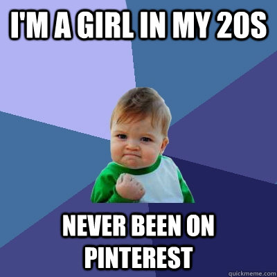 i'M A GIRL IN MY 20S NEVER BEEN ON PINTEREST - i'M A GIRL IN MY 20S NEVER BEEN ON PINTEREST  Success Kid