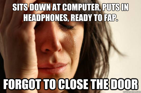 SITS DOWN AT COMPUTER, PUTS IN HEADPHONES, READY TO FAP. FORGOT TO CLOSE THE DOOR - SITS DOWN AT COMPUTER, PUTS IN HEADPHONES, READY TO FAP. FORGOT TO CLOSE THE DOOR  First World Problems