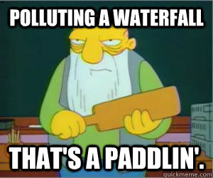 Polluting a waterfall That's a paddlin'.