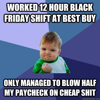 Worked 12 Hour Black friday shift at best buy only managed to blow half my paycheck on cheap shit - Worked 12 Hour Black friday shift at best buy only managed to blow half my paycheck on cheap shit  Success Kid