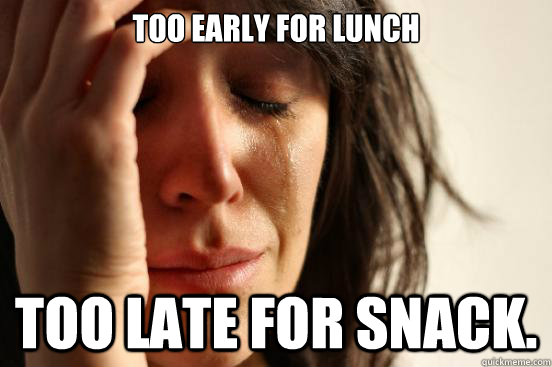 Too early for lunch too late for snack.  - Too early for lunch too late for snack.   First World Problems