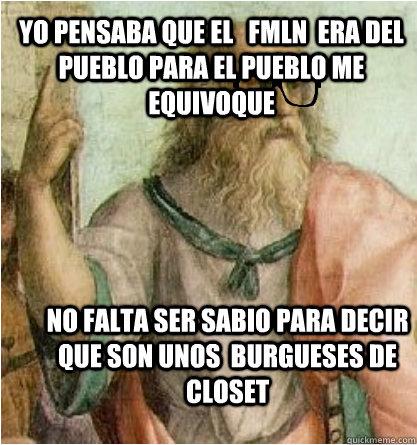 yo pensaba que el   fmln  era del pueblo para el pueblo me equivoque no falta ser sabio para decir que son unos  burgueses de  closet   Hipster Socrates