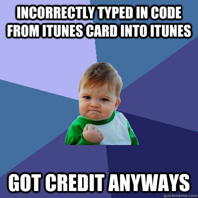 incorrectly typed in code from itunes card into itunes got credit anyways - incorrectly typed in code from itunes card into itunes got credit anyways  Success Kid