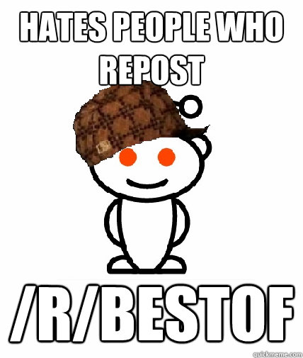 Hates people who repost /r/BESTOF - Hates people who repost /r/BESTOF  Scumbag Redditor