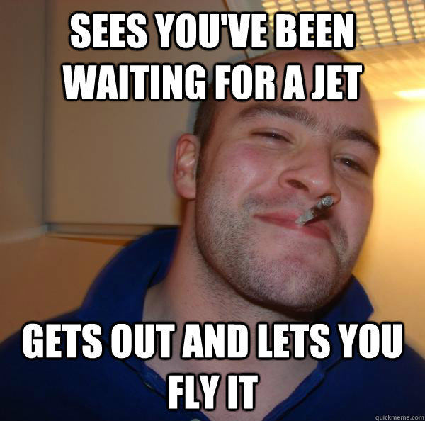 Sees you've been waiting for a Jet Gets out and lets you fly it - Sees you've been waiting for a Jet Gets out and lets you fly it  Misc