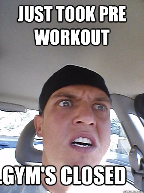 Just took pre workout ...gym's closed - Just took pre workout ...gym's closed  pre workout fail