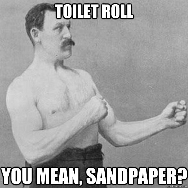 toilet roll you mean, sandpaper? - toilet roll you mean, sandpaper?  overly manly man