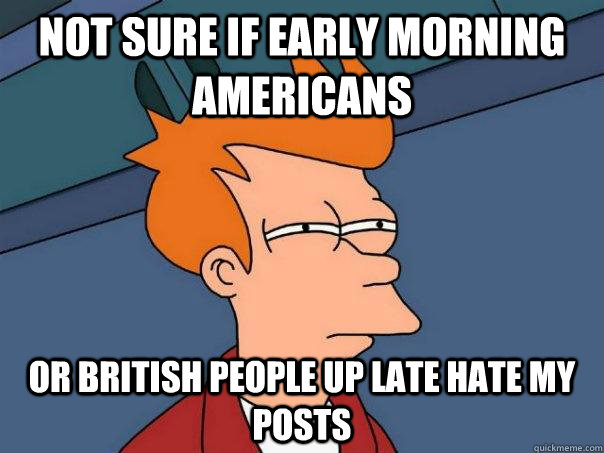 Not sure if early morning americans Or british people up late hate my posts - Not sure if early morning americans Or british people up late hate my posts  Futurama Fry