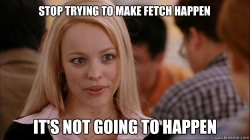 stop trying to make fetch happen It's not going to happen - stop trying to make fetch happen It's not going to happen  regina george